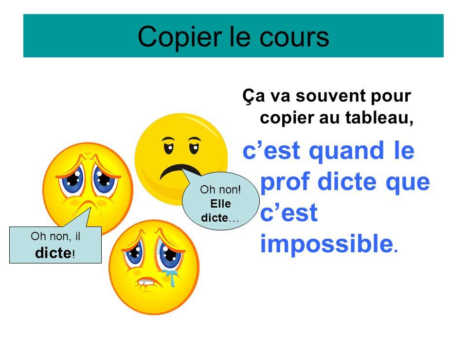 Copier le cours c'est quand le prof dicte que c'est impossible.