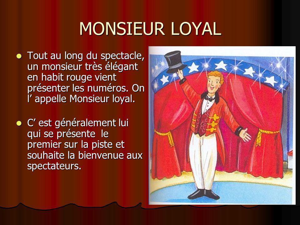 MONSIEUR LOYAL Tout au long du spectacle, un monsieur très élégant en habit rouge vient présenter les numéros. On l' appelle Monsieur loyal.