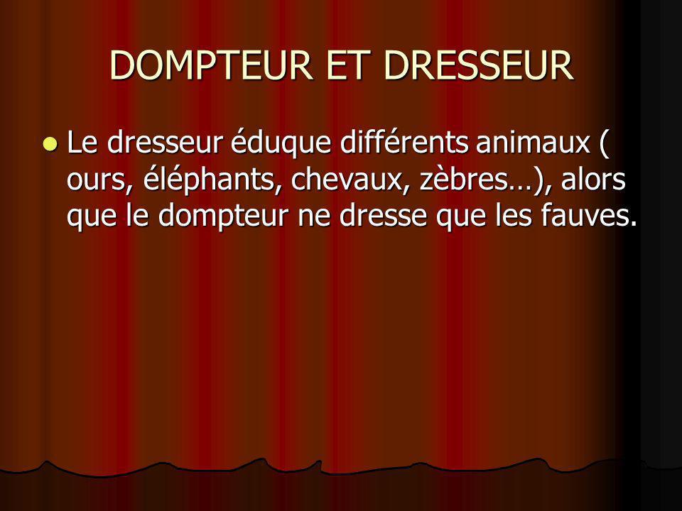 DOMPTEUR ET DRESSEUR Le dresseur éduque différents animaux ( ours, éléphants, chevaux, zèbres…), alors que le dompteur ne dresse que les fauves.