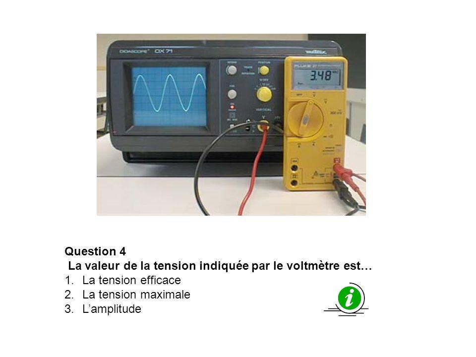 Question 4La valeur de la tension indiquée par le voltmètre est… La tension efficace. La tension maximale.
