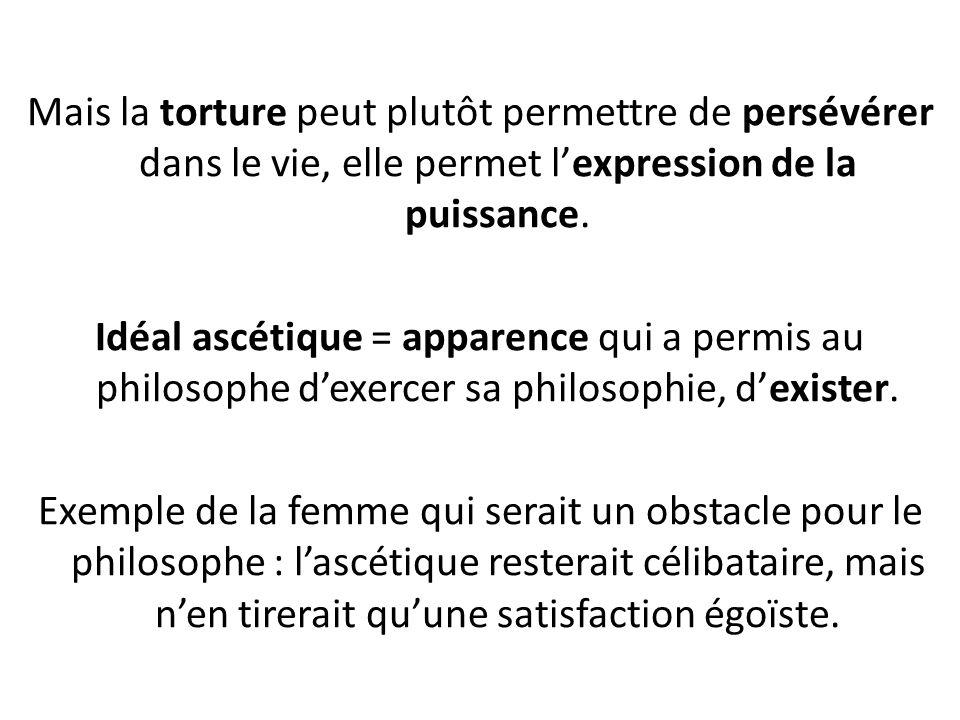 Mais la torture peut plutôt permettre de persévérer dans le vie, elle permet l'expression de la puissance.
