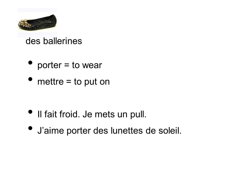 des ballerines porter = to wear. mettre = to put on.