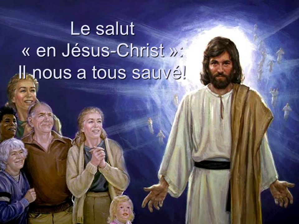 Le salut « en Jésus-Christ »: Il nous a tous sauvé!