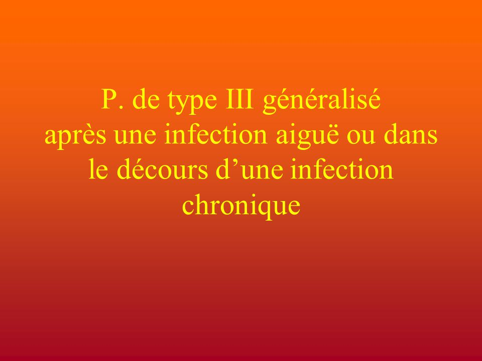 P. de type III généralisé après une infection aiguë ou dans le décours d'une infection chronique