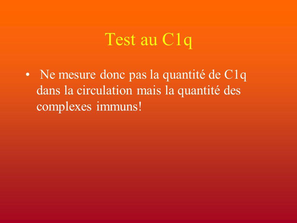 Test au C1q Ne mesure donc pas la quantité de C1q dans la circulation mais la quantité des complexes immuns!