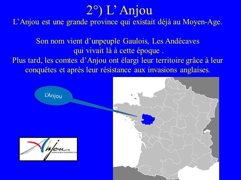 2°) L' Anjou L'Anjou est une grande province qui existait déjà au Moyen-Age. Son nom vient d'unpeuple Gaulois, Les Andécaves.