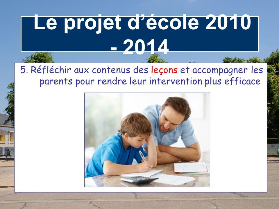 Le projet d'école 2010 - 2014 5. Réfléchir aux contenus des leçons et accompagner les parents pour rendre leur intervention plus efficace.