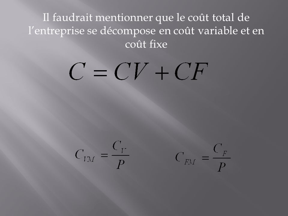 Il faudrait mentionner que le coût total de l'entreprise se décompose en coût variable et en coût fixe