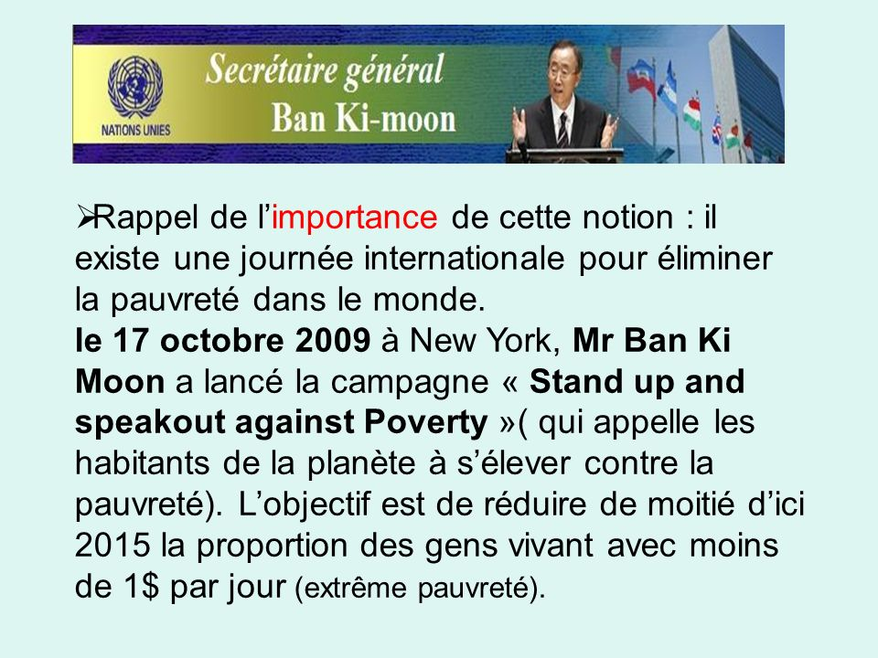Rappel de l'importance de cette notion : il existe une journée internationale pour éliminer la pauvreté dans le monde.