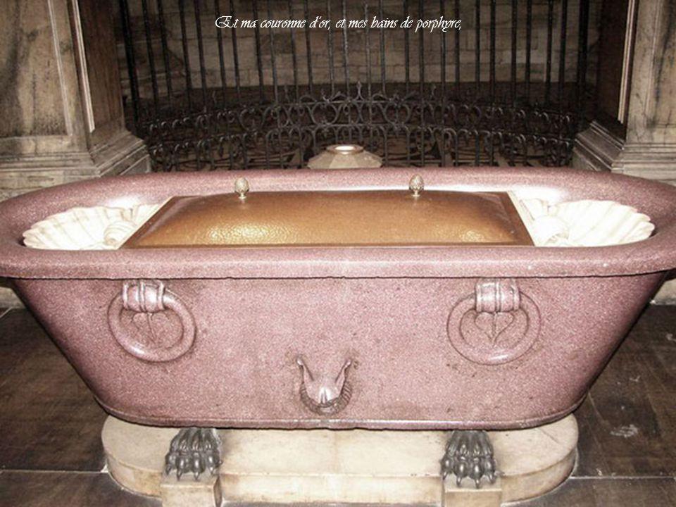 Et ma couronne d'or, et mes bains de porphyre,