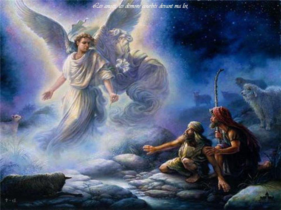 Les anges, les démons courbés devant ma loi,
