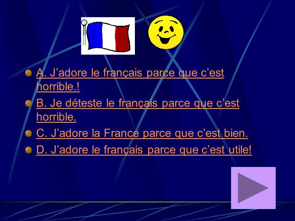 A. J'adore le français parce que c'est horrible.!