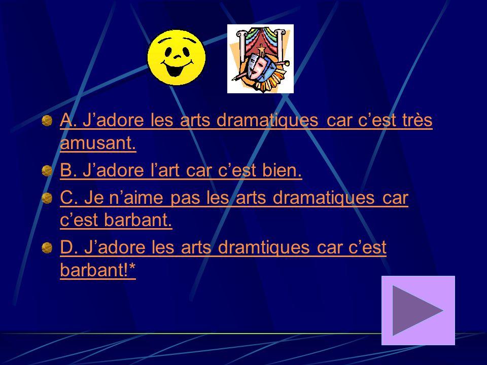 A. J'adore les arts dramatiques car c'est très amusant.