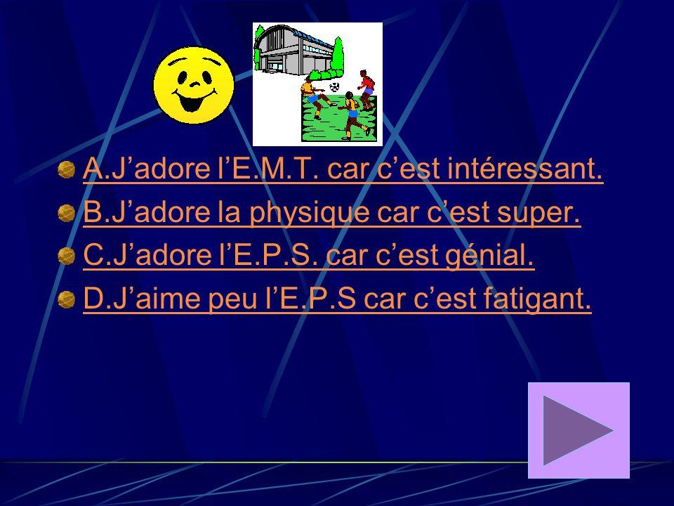 A.J'adore l'E.M.T. car c'est intéressant.