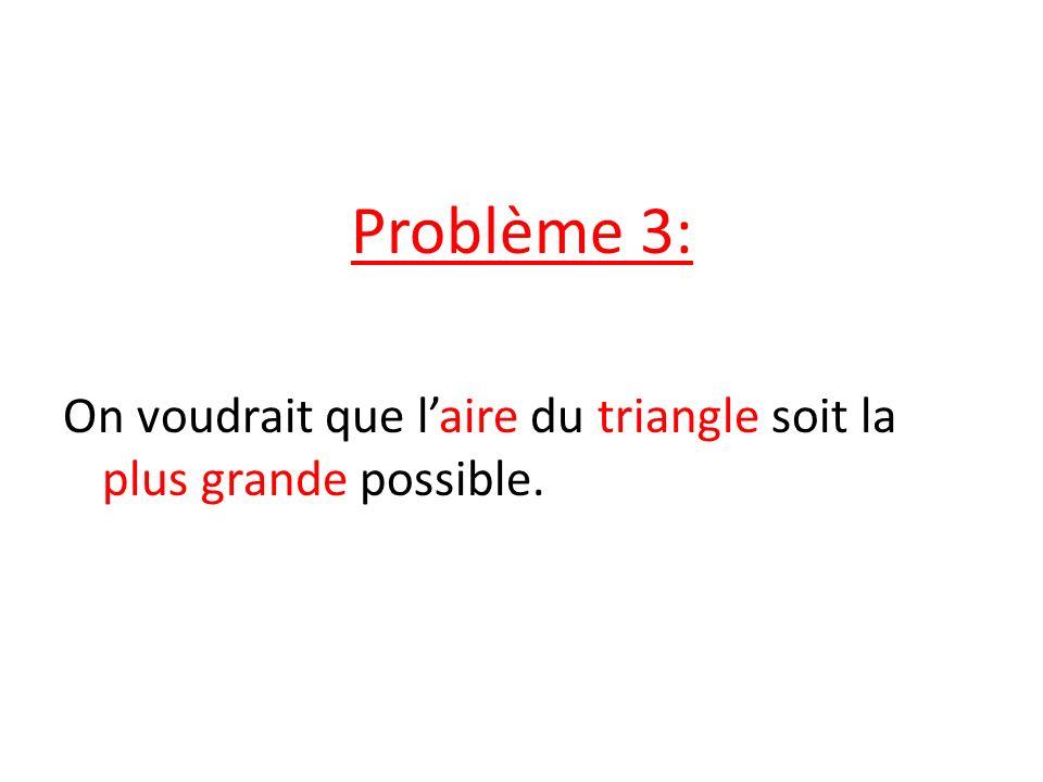 Problème 3: On voudrait que l'aire du triangle soit la plus grande possible.