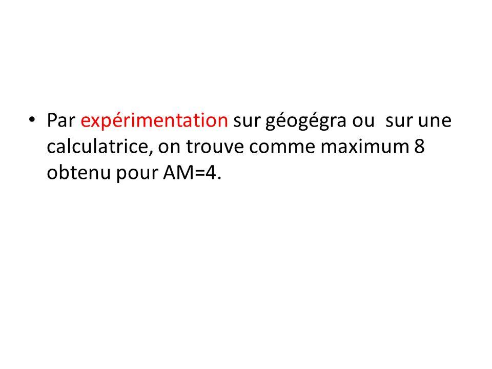 Par expérimentation sur géogégra ou sur une calculatrice, on trouve comme maximum 8 obtenu pour AM=4.