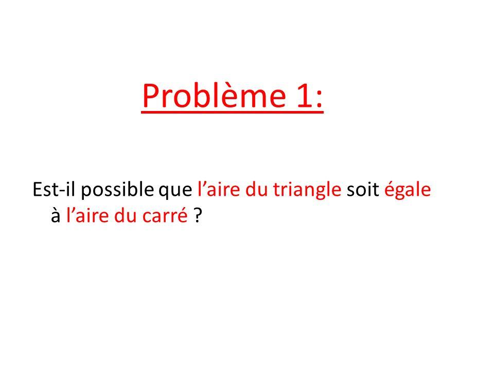 Problème 1: Est-il possible que l'aire du triangle soit égale à l'aire du carré