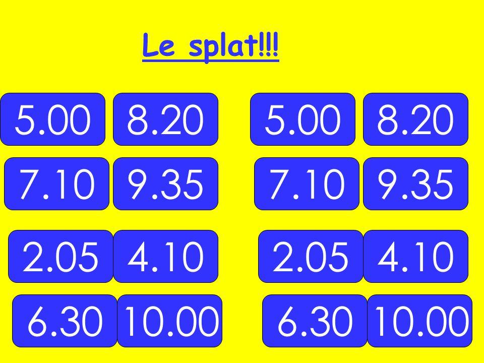 Le splat!!! 5.00 8.20 5.00 8.20 7.10 9.35 7.10 9.35 2.05 4.10 2.05 4.10 6.30 10.00 6.30 10.00