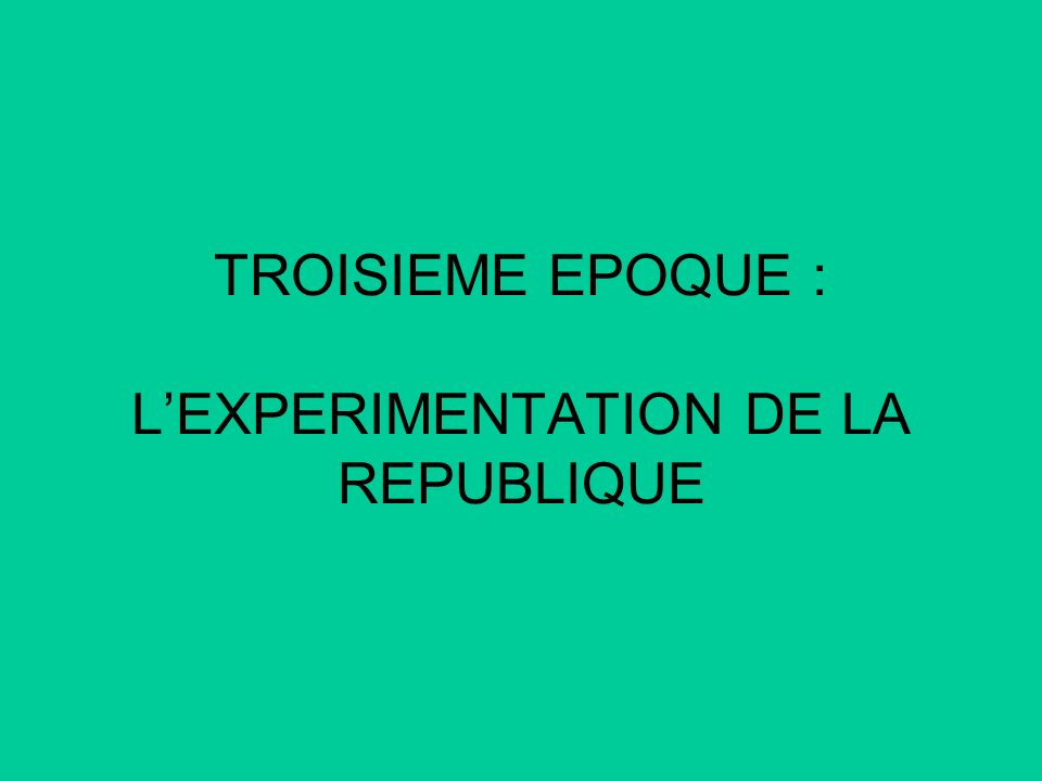 TROISIEME EPOQUE : L'EXPERIMENTATION DE LA REPUBLIQUE