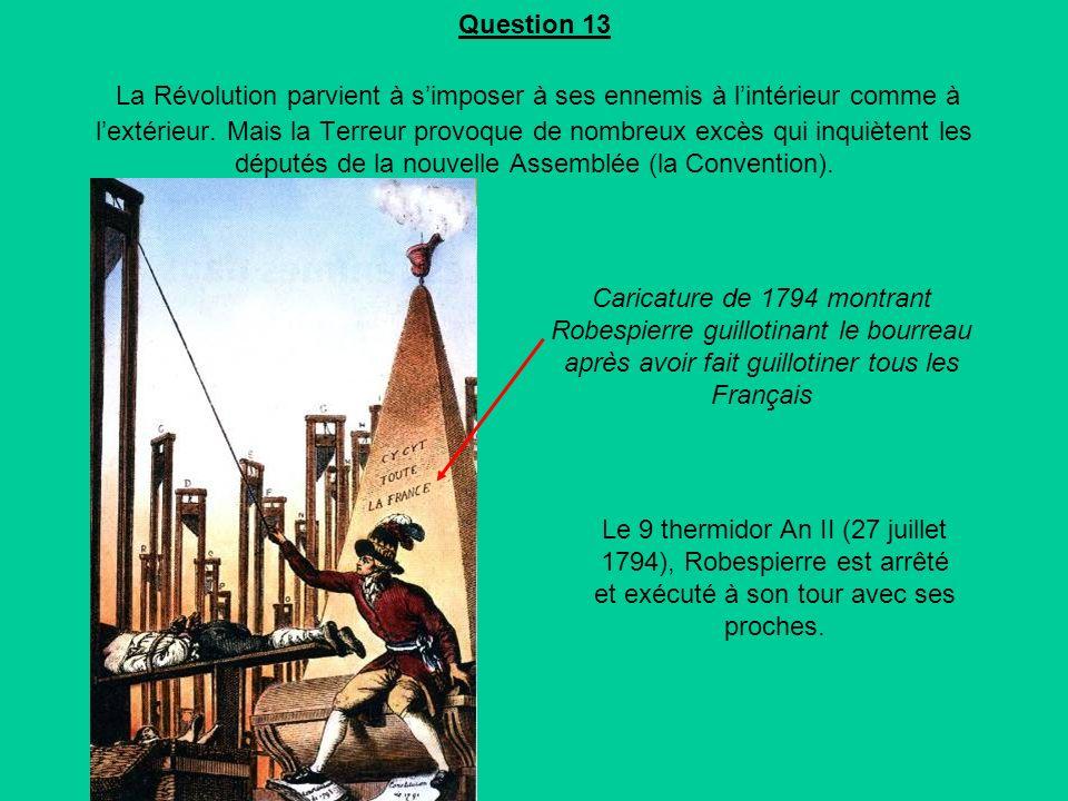 Question 13 La Révolution parvient à s'imposer à ses ennemis à l'intérieur comme à l'extérieur. Mais la Terreur provoque de nombreux excès qui inquiètent les députés de la nouvelle Assemblée (la Convention).