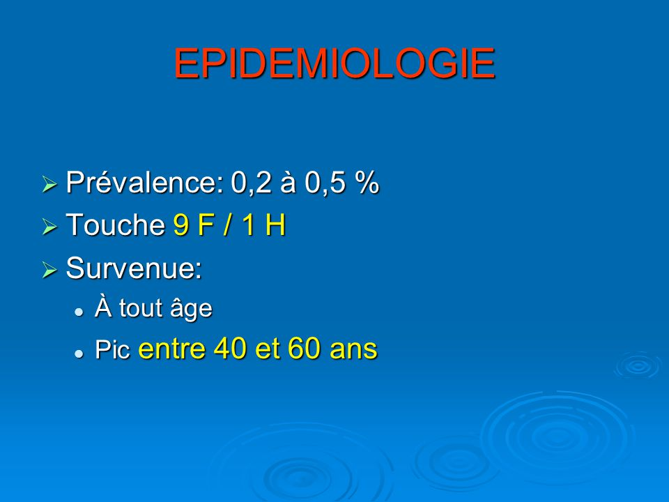 EPIDEMIOLOGIE Prévalence: 0,2 à 0,5 % Touche 9 F / 1 H Survenue: