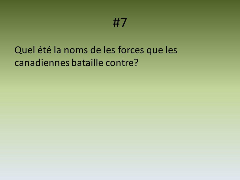 #7 Quel été la noms de les forces que les canadiennes bataille contre