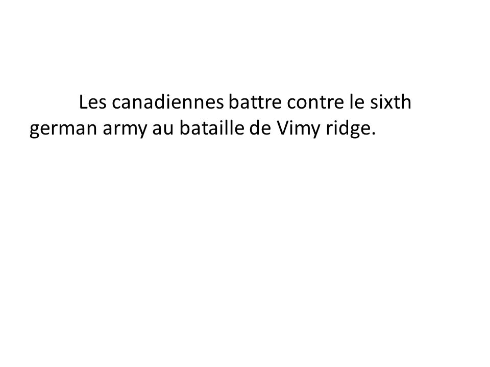 Les canadiennes battre contre le sixth german army au bataille de Vimy ridge.