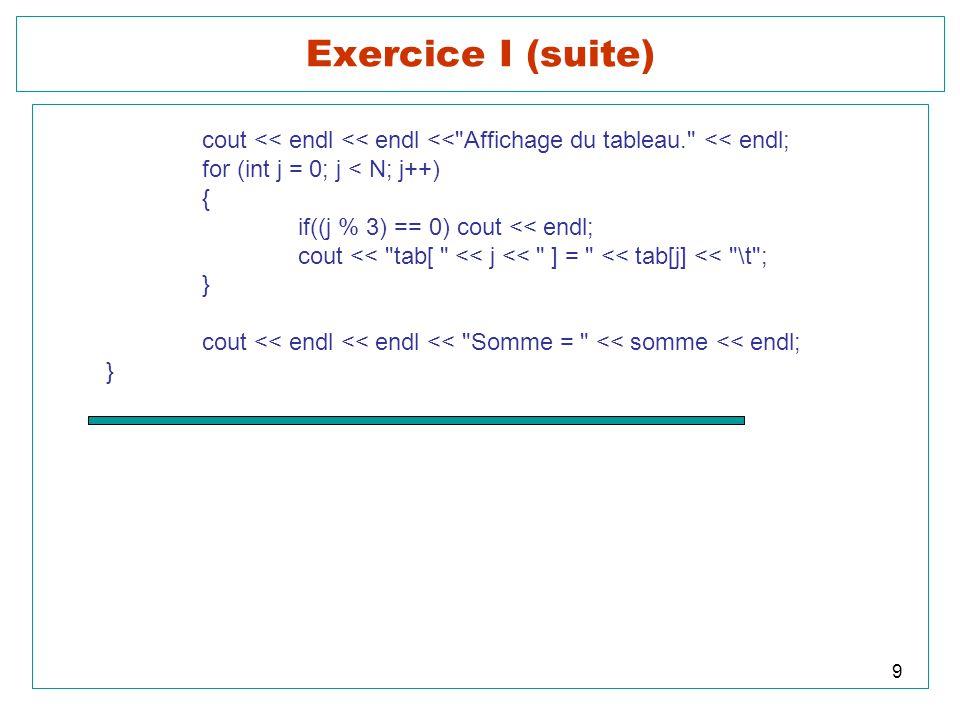Exercice I (suite) cout << endl << endl << Affichage du tableau. << endl; for (int j = 0; j < N; j++)