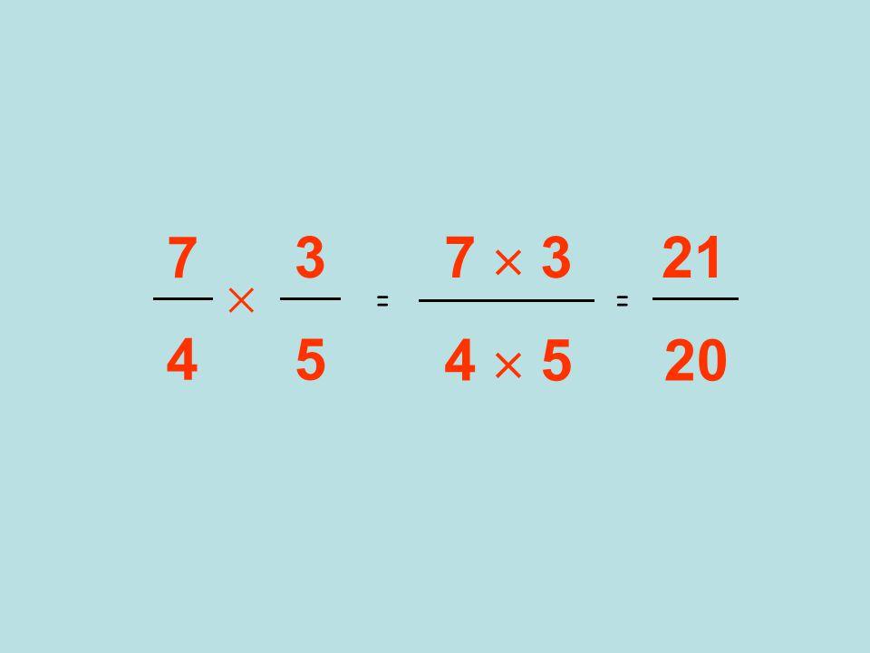 3 5  7 4 = 7  3 = 21 20 4  5