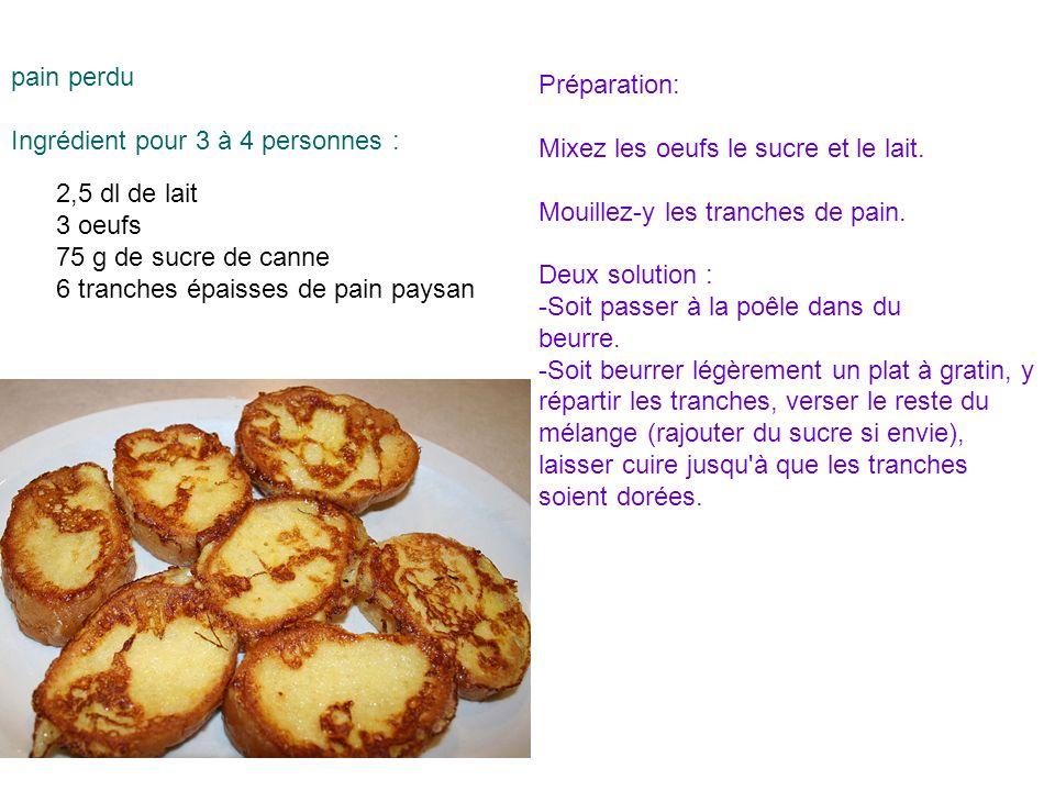 pain perdu Ingrédient pour 3 à 4 personnes : Préparation: Mixez les oeufs le sucre et le lait. Mouillez-y les tranches de pain.