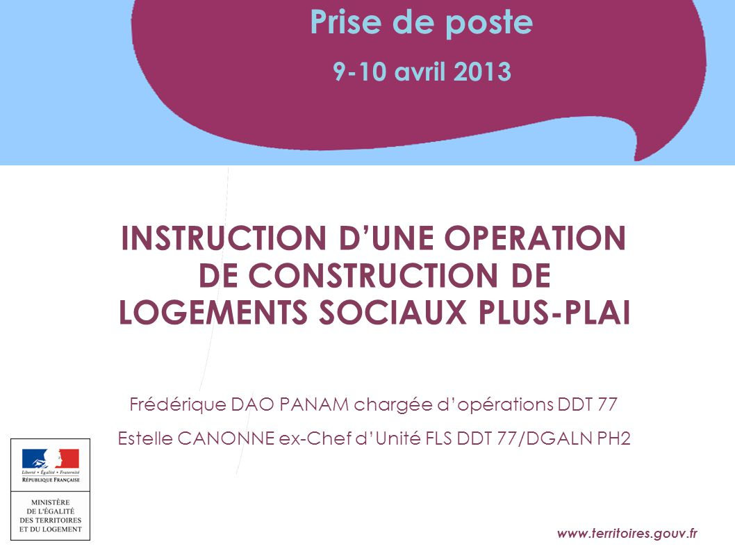 Prise de poste 9-10 avril 2013. INSTRUCTION D'UNE OPERATION DE CONSTRUCTION DE LOGEMENTS SOCIAUX PLUS-PLAI.