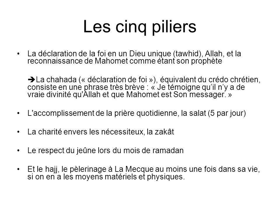 Les cinq piliers La déclaration de la foi en un Dieu unique (tawhid), Allah, et la reconnaissance de Mahomet comme étant son prophète.