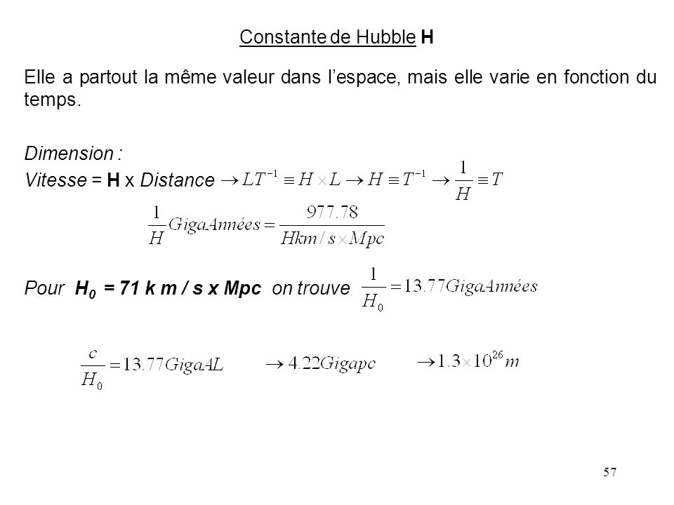 Constante de Hubble H Elle a partout la même valeur dans l'espace, mais elle varie en fonction du temps.