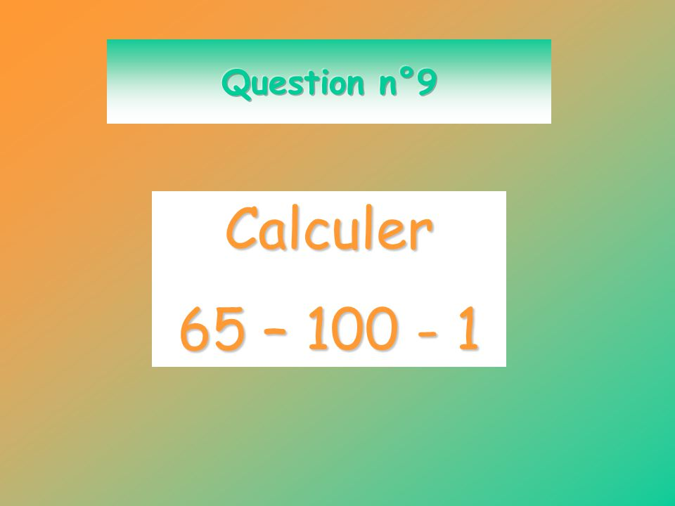 Question n°9 Calculer 65 – 100 - 1