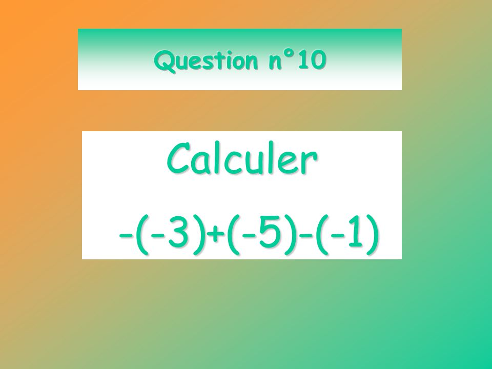 Question n°10 Calculer -(-3)+(-5)-(-1)
