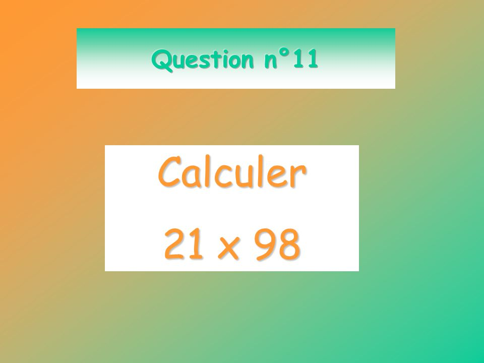 Question n°11 Calculer 21 x 98