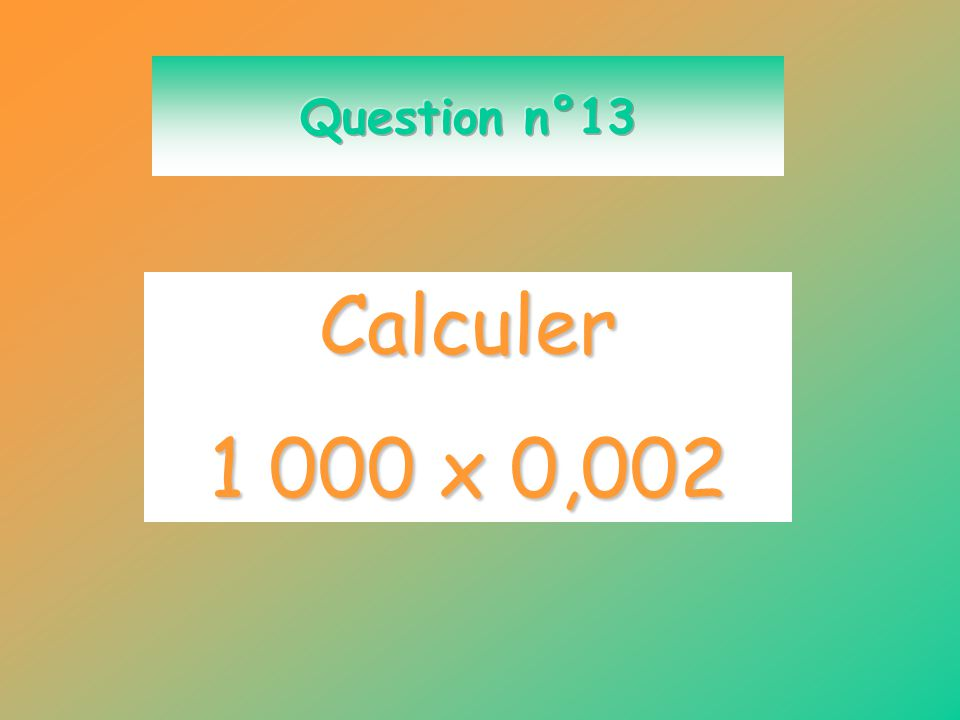Question n°13 Calculer 1 000 x 0,002