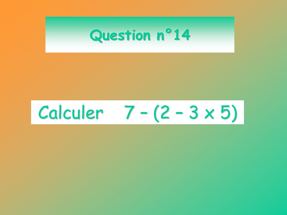 Question n°14 Calculer 7 – (2 – 3 x 5)