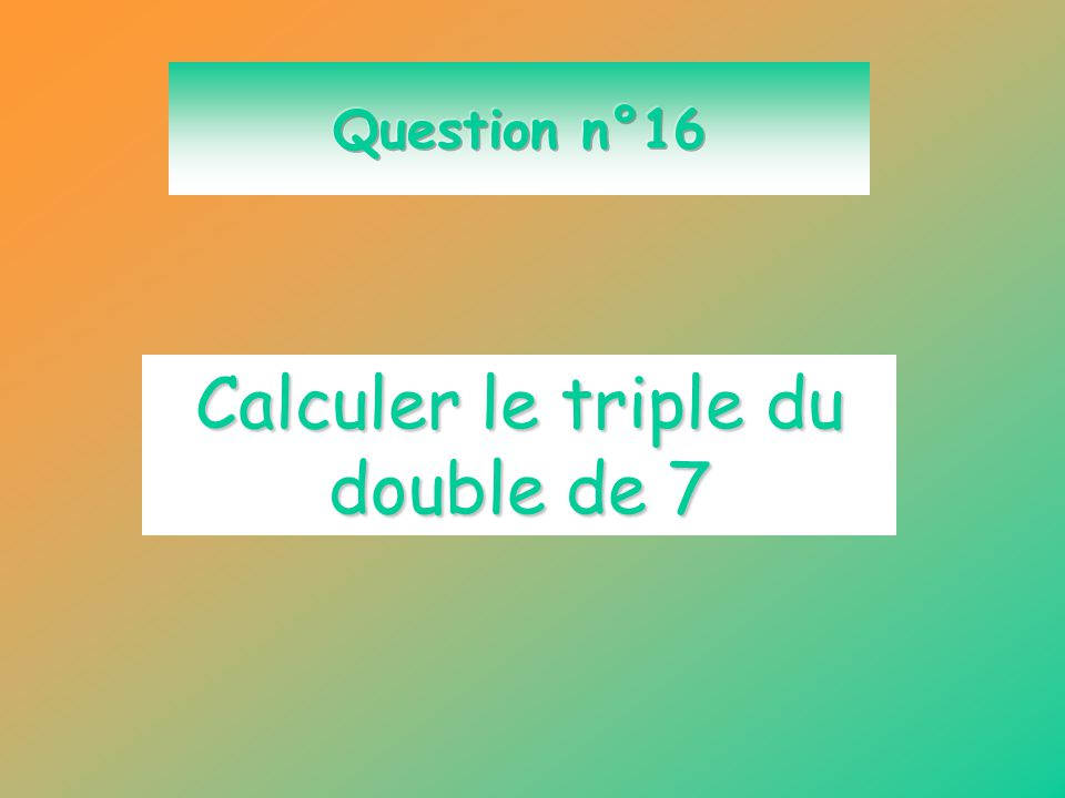 Calculer le triple du double de 7