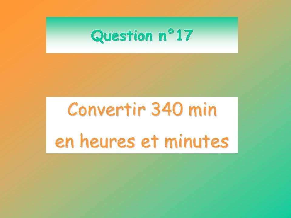 Question n°17 Convertir 340 min en heures et minutes