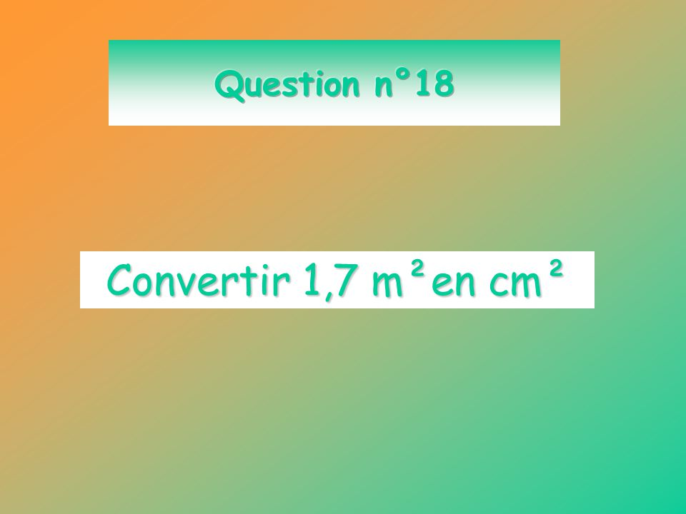 Question n°18 Convertir 1,7 m²en cm²