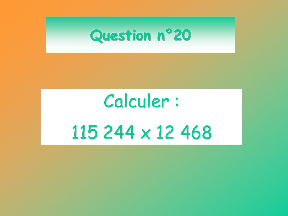 Question n°20 Calculer : 115 244 x 12 468