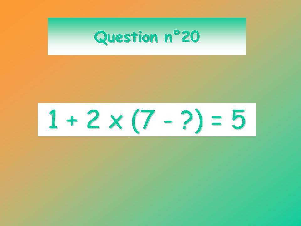 Question n°20 1 + 2 x (7 - ) = 5