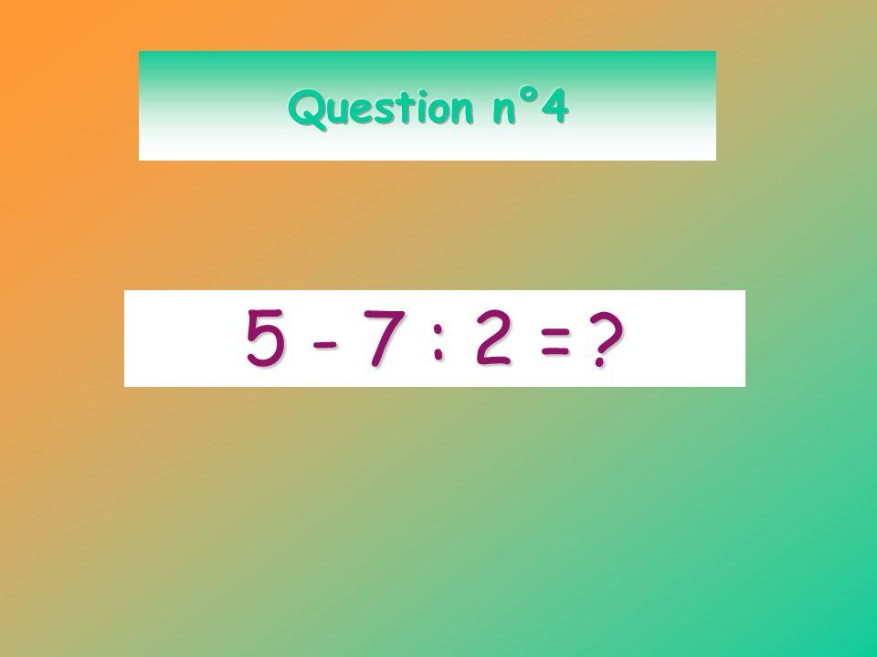 Question n°4 5 - 7 : 2 =