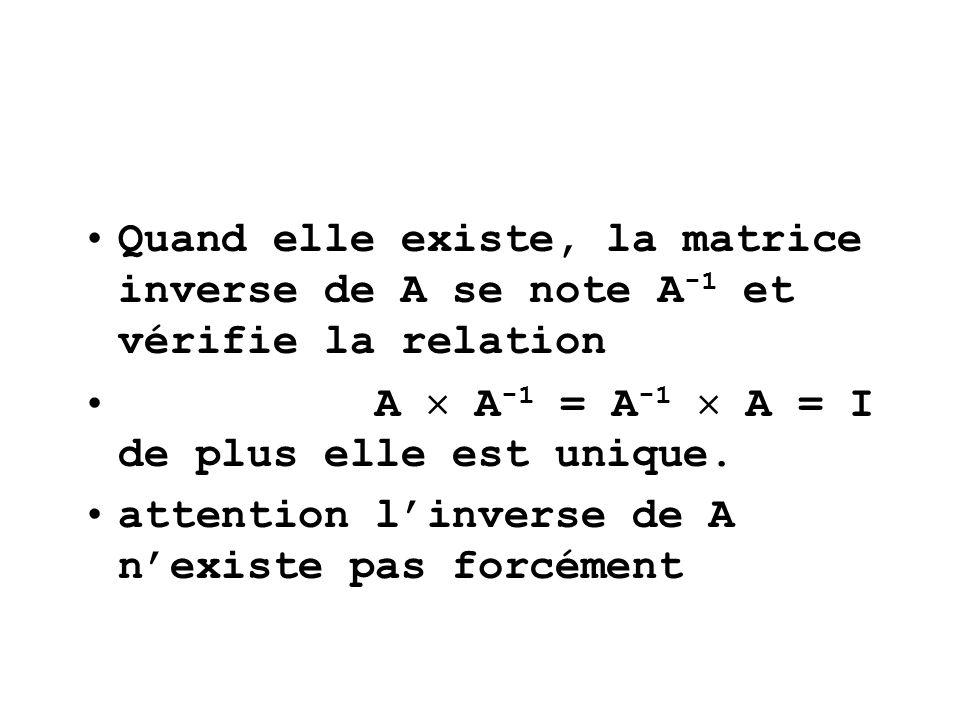 Quand elle existe, la matrice inverse de A se note A-1 et vérifie la relation