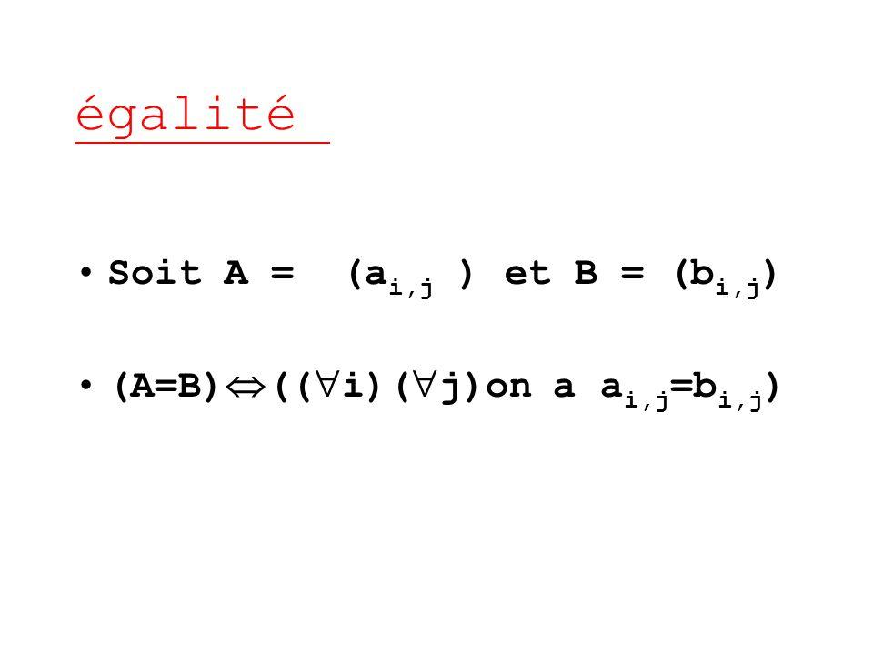 égalité Soit A = (ai,j ) et B = (bi,j) (A=B)((i)(j)on a ai,j=bi,j)
