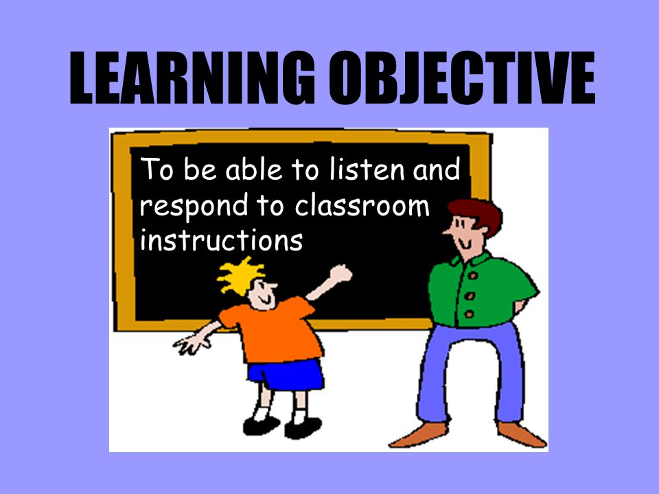 LEARNING OBJECTIVE To be able to listen and respond to classroom instructions