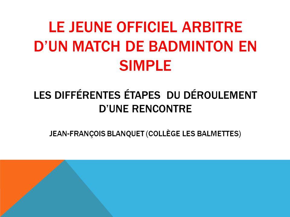 Le jeune officiel arbitre d'un match de badminton en simple les différentes étapes du Déroulement d'une rencontre Jean-françois blanquet (collège les balmettes)