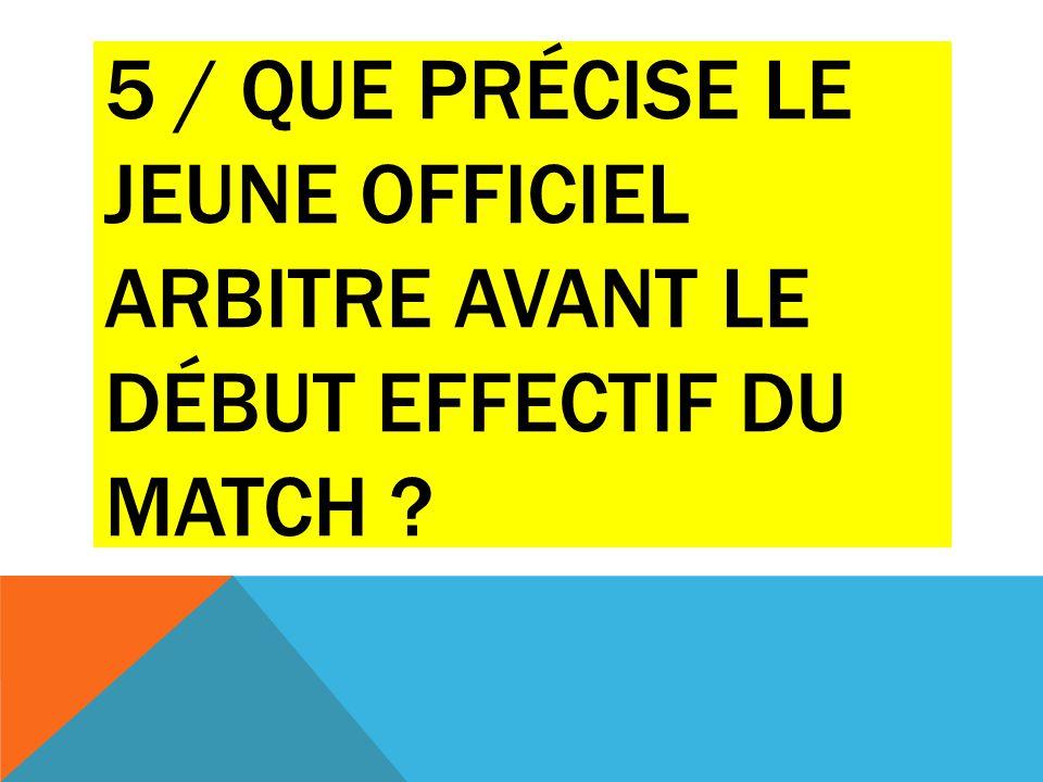 5 / Que précise le jeune officiel arbitre avant le début effectif du match