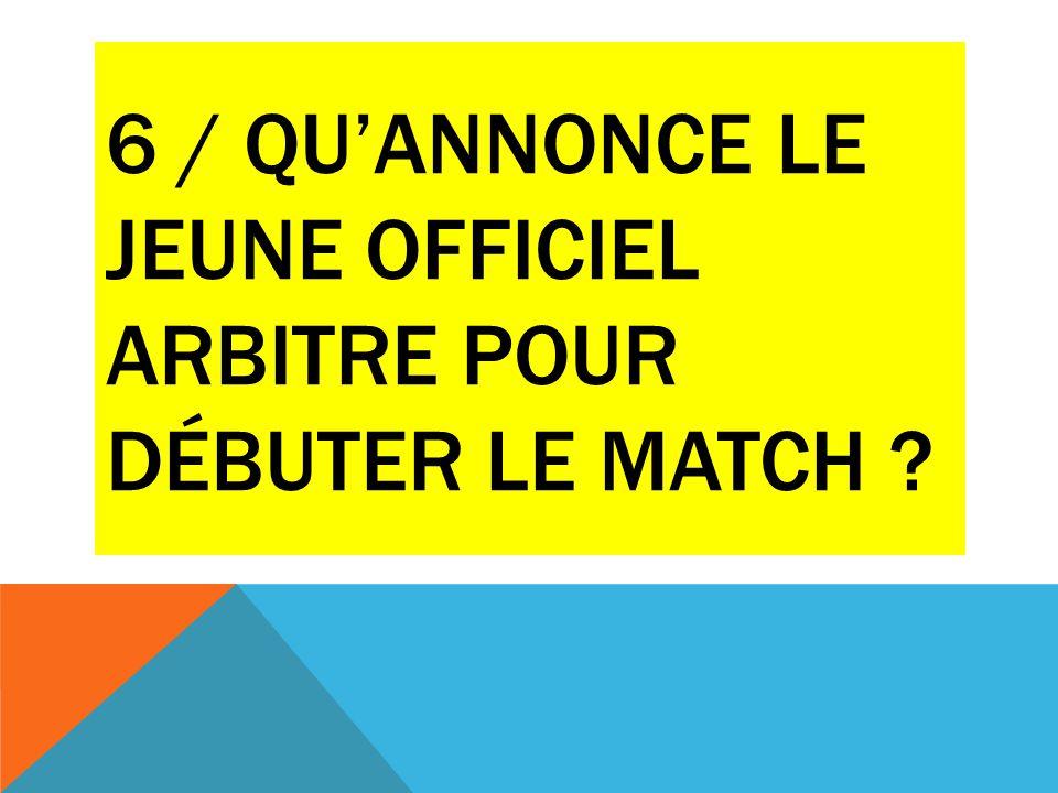 6 / QU'annonce le jeune officiel arbitre pour débuter le match